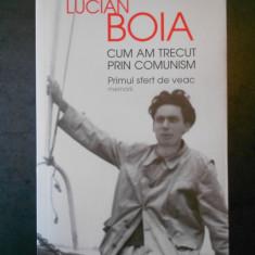 LUCIAN BOIA - CUM AM TRECUT PRIN COMUNISM. PRIMUL SFERT DE VEAC