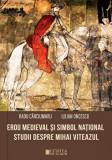 Erou medieval si simbol national. Studii despre Mihai Viteazul/Radu Carciumaru, Iulian Oncescu, Cetatea de Scaun