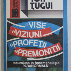 VISE , VIZIUNI , PROFETII , PREMONITII - INCURSIUNE IN FENOMENOLOGIA PARANORMALA de ION TUGUI , 1992