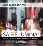 Cumpara ieftin Sa fie lumina! Treizeci de ani de antreprenoriat in Romania/Ana-Maria Ionescu, Integral
