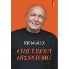 A face dragoste aproape perfect - Bebe Mihaescu