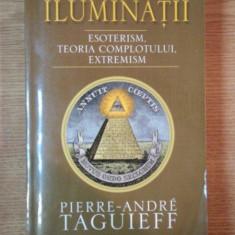 ILUMINATII . ESOTERISM , TEORIA COMPLOTULUI , EXTREMISM de PIERRE-ANDRE TAGUIEFF , 2008