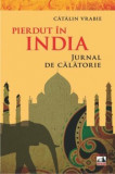 Pierdut in India - Jurnal de calatorie/Catalin Vrabie