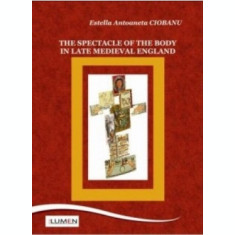 The Spectacle of the Body in Late Medieval England - Estella CIOBANU