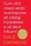 Cum să-ți creezi relații avantajoase, să câștigi încrederea și să devii influent Dale Carnegie