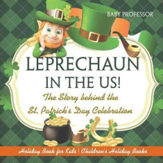 Leprechaun in the Us! the Story Behind the St. Patrick's Day Celebration - Holiday Book for Kids Children's Holiday Books