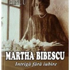 Martha Bibescu. Intriga fara iubire - de  DUMITRU HINCU