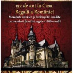 152 de ani la Casa Regală a României  -  de Dan-Silviu Boerescu, 2018