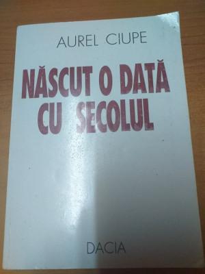 AMS - CIUPE AUREL - NASCUT O DATA CU SECOLUL (CU AUTOGRAF) foto
