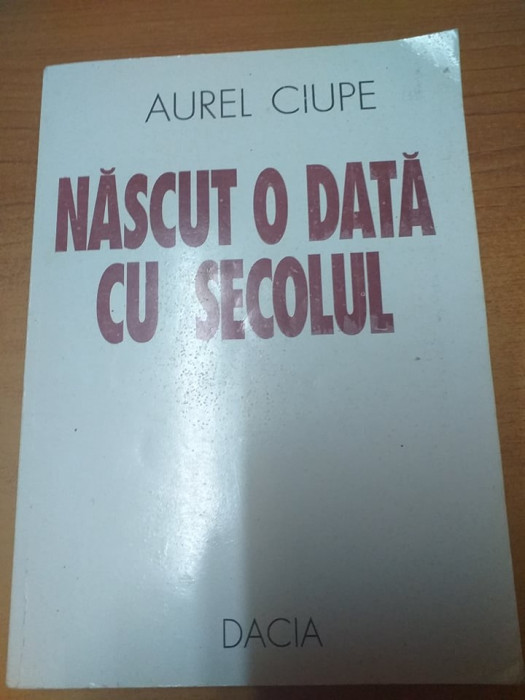 AMS - CIUPE AUREL - NASCUT O DATA CU SECOLUL (CU AUTOGRAF)