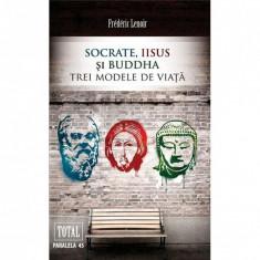 Socrate, Iisus si Buddha. Trei modele de viata - Frederic Lenoir