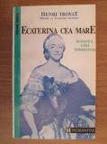 Henri Troyat - Ecaterina cea Mare. Romanul unei împărătese