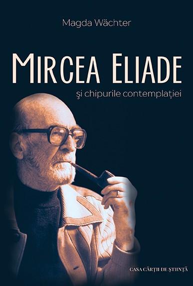 Mircea Eliade şi chipurile contemplaţiei, de Magda Wächter
