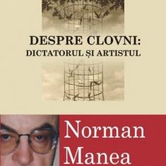 Despre Clovni: Dictatorul si Artistul - Norman Manea