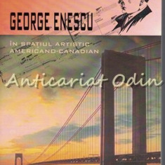 George Enescu In Spatiul Artistic Americano-Canadian - Dumitru Vitcu