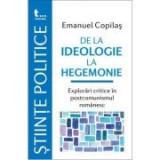 De la ideologie la hegemonie. Explorari critice in postcomunismul romanesc - Emanuel Copilas