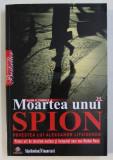 MOARTEA UNUI SPION , POVESTEA LUI ALEKSANDR LITVINENKO de ALAN S. COWELL , 2009