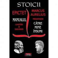 Stoicii: Manualul; Cugetari si dialoguri - Meditatii; Catre mine insumi - Epictet si Marc Aurelius