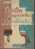 Cartea Zugravului Si Vopsitorului - Ing. C. Tsicura