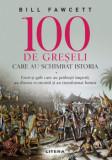 100 de greseli care au schimbat istoria. Erori si gafe care au prabusit imperii, au distrus economii si au transformat lumea/Bill Fawcett