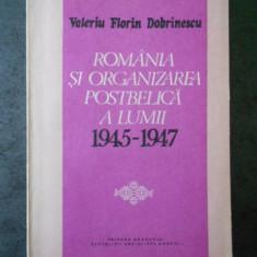 VALERIU FLORIN DOBRINESCU - ROMANIA SI ORGANIZAREA POSTBELICA A LUMII 1945-1947