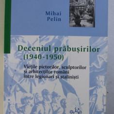 DECENIUL PRABUSIRILOR (1940-1950), VIETILE PICTORILOR, SCULPTURILOR SI ARHITECTILOR ROMANI INTRE LEGIONARI SI STALINISTI de MIHAI PELIN