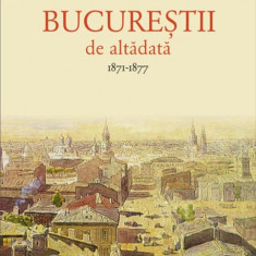 Bucurestii de altadata Vol. I - 1871-1877 CONSTANTIN BACALBASA, Humanitas