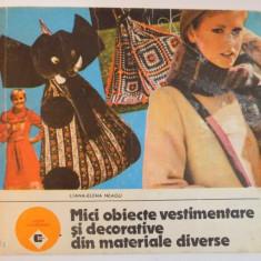MICI OBIECTE VESTIMENTARE SI DECORATIVE DIN MATERIALE DIVERSE de LILIANA ELENA NEAGU , Bucuresti 1989