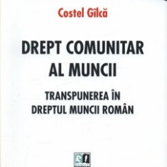 Drept comunitar al muncii. Transpunerea in dreptul muncii roman/Costel Gilca