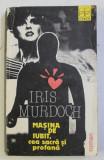 MASINA DE IUBIT , CEA SACRA SI PROFANA de IRIS MURDOCH , 1991