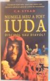 NUMELE MEU A FOST IUDA , DISCIPOL SAU DIAVOL de C.K. STEAD , 2006