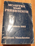 Moartea unui presedinte. Noiembrie 1963 de William Manchester