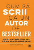 Cum sa scrii ca un autor de bestseller. Secretele succesului a 50 dintre cei mai buni scriitori din lume/Tony Rossiter