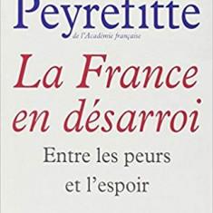 LA FRANCE EN DESARROI. ENTRE LES PEURS ET L'ESPOIR - ALAIN PEYREFITTE (CARTE IN LIMBA FRANCEZA)