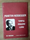 M. Heidegger TIMPUL IMAGINII LUMII ed. Paideia 1998