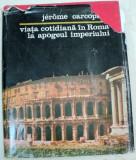 VIATA COTIDIANA IN ROMA LA APOGEUL IMPERIULUI-JEROME CARCOPINO BUCURESTI 1979