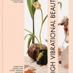 High Vibrational Beauty: Recipes & Rituals for Radical Self-Care