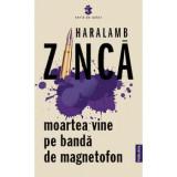 Moartea vine pe banda de magnetofon/Haralamb Zinca