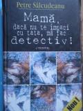 Mama, Daca Nu Te Impaci Cu Tata, Ma Fac Detectiv! - Petre Salcudeanu ,281059, 2004