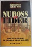 NU BOSS CI LIDER , CUM SA CONDUCI PE DRUMUL SPRE SUCCES de JOHN ADAIR CU PETER REED , 2003