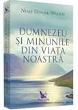Dumnezeu si minunile din viata noastra (editie revizuita)/Neale Donald Walsch