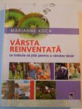 VARSTA REINVENTATA , CE TREBUIE SA STITI PENTRU A RAMANE TANAR de MARIANNE KOCH , 2006