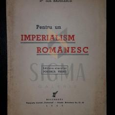 ILIE RADULESCU - PENTRU UN IMPERIALISM ROMANESC [ EDITURA PORUNCA VREMII] , 1942