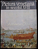 Pictura Venetiana In Secolul XVIII - Alexandru Balaci