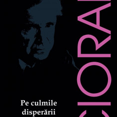 Pe culmile disperarii | Emil Cioran, Humanitas