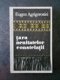 EUGEN AGRIGOROAIEI - TARA NEUITATELOR CONSTELATII. FOLCLOR ARHAIC ROMANESC