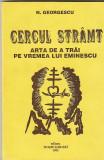 N. GEORGESCU - CERCUL STRAMT ( ARTA DE A TRAI PE VREMEA LUI EMINESCU )