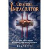Crestinul impaciuitor - Ken Sande