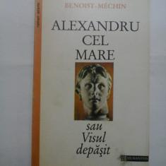 ALEXANDRU CEL MARE sau VISUL DEPASIT (356-323 inainte de Cristos) - BENOIST-MECHIN