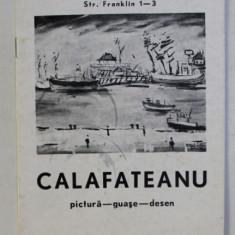 CALAFETEANU - PICTURA - GUASE - DESEN , CATALOG DE EXPOZITIE SALA ATENEUL ROMAN , DECEMBRIE , 1975 , DEDICATIE*